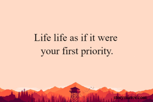 Life life as if it were  your first priority.