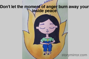 Don't let the moment of anger burn away your inside peace