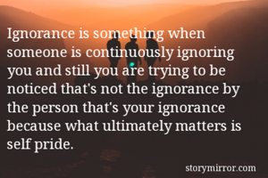 Ignorance is something when someone is continuously ignoring you and still you are trying to be noticed that's not the ignorance by the person that's your ignorance because what ultimately matters is self pride.