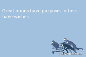 Great minds have purposes, others have wishes.