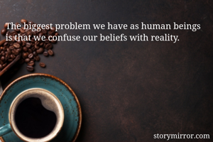 The biggest problem we have as human beings is that we confuse our beliefs with reality.