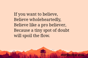 If you want to believe,  Believe wholeheartedly,  Believe like a pro believer,  Because a tiny spot of doubt  will spoil the flow.