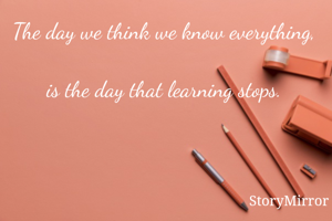 The day we think we know everything,  is the day that learning stops.