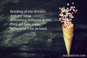 Bonding of my dreams  And my sleep  Something different in me . They get fade away Whenever I am in need .