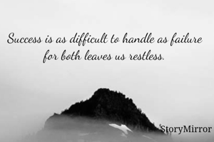 Success is as difficult to handle as failure for both leaves us restless.