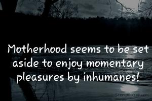 Motherhood seems to be set aside to enjoy momentary pleasures by inhumanes!