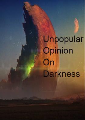 Unpopular Opinion On Darkness