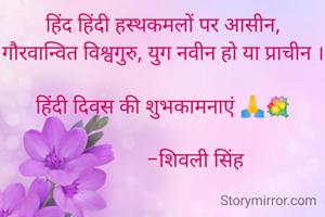 हिंद हिंदी हस्थकमलों पर आसीन, गौरवान्वित विश्वगुरु, युग नवीन हो या प्राचीन ।  हिंदी दिवस की शुभकामनाएं 🙏💐                      -शिवली सिंह