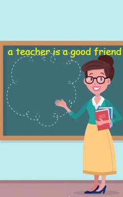 A Teacher Is A Good Friend
