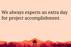 We always expects an extra day for project accomplishment.