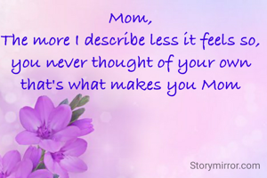 Mom, The more I describe less it feels so, you never thought of your own that's what makes you Mom