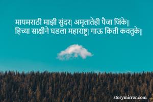 मायमराठी माझी सुंदर| अमृतातेही पैजा जिंके|| हिच्या साक्षीने घडला महाराष्ट्र| गाऊ किती कवतुके||