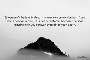 If you don't believe in God, it is your own conviction but if you don't believe in Soul, it is not acceptable, because the soul remains with you forever even after your death.