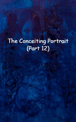 The Conceiting Portrait (Part 12)