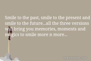 Smile to the past, smile to the present and smile to the future...all the three versions will bring you memories, moments and magics to smile more n more...