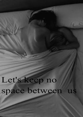 Let's Keep No Space Between Us