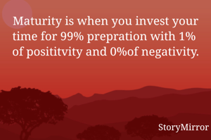Maturity is when you invest your time for 99% prepration with 1%  of posititvity and 0%of negativity.