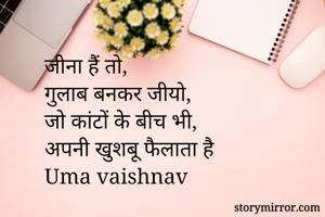 जीना हैं तो,  गुलाब बनकर जीयो, जो कांटों के बीच भी,  अपनी खुशबू फैलाता है Uma vaishnav