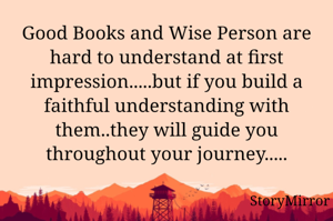Good Books and Wise Person are hard to understand at first impression.....but if you build a faithful understanding with them..they will guide you throughout your journey.....