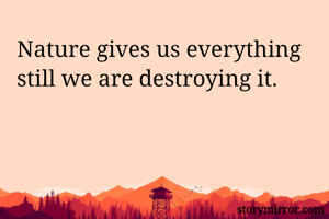 Nature gives us everything still we are destroying it.