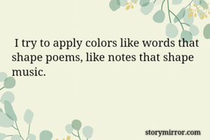 I try to apply colors like words that shape poems, like notes that shape music.