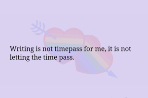 Writing is not timepass for me, it is not letting the time pass.
