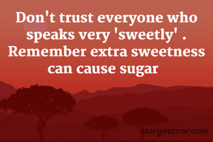 Don't trust everyone who speaks very 'sweetly' . Remember extra sweetness can cause sugar