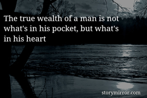 The true wealth of a man is not what's in his pocket, but what's  in his heart