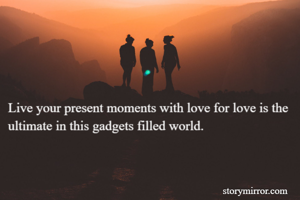 Live your present moments with love for love is the ultimate in this gadgets filled world.