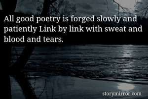 All good poetry is forged slowly and patiently Link by link with sweat and blood and tears.
