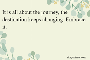 It is all about the journey, the destination keeps changing. Embrace it.
