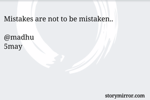 Mistakes are not to be mistaken..
