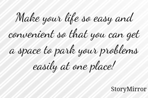 Make your life so easy and convenient so that you can get a space to park your problems easily at one place!