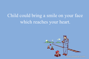 Child could bring a smile on your face which reaches your heart.