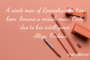 A simle man of Rameshwarm has been  became a missile man. Only due to his intelligence        -Aliya  Firdous