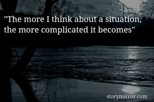 """The more I think about a situation, the more complicated it becomes"""