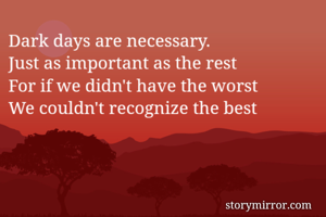Dark days are necessary. Just as important as the rest For if we didn't have the worst We couldn't recognize the best