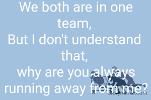 We both are in one team,  But I don't understand  that,  why are you always running away from me?