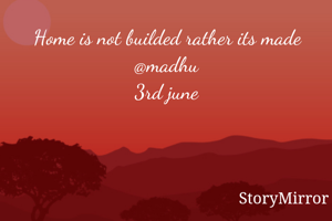 Home is not builded rather its made @madhu 3rd june