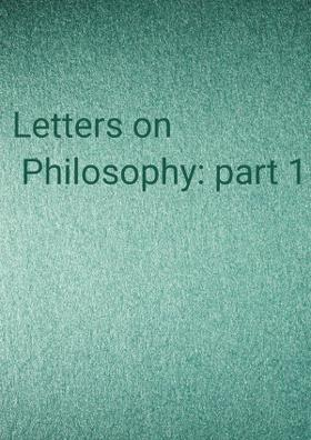 Letters on Philosophy: part 1
