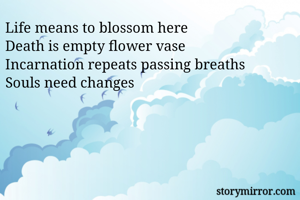 Life means to blossom here  Death is empty flower vase  Incarnation repeats passing breaths   Souls need changes