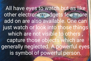 All have eyes to watch but as like other electronic gadgets few more add on are also available. One can just watch or look into those things which are not visible to others , capture those objects which are generally neglected. A powerful eyes is symbol of powerful person.