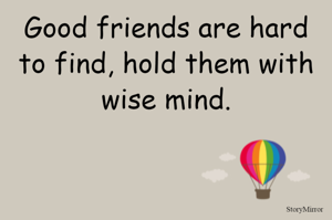 Good friends are hard to find, hold them with wise mind.