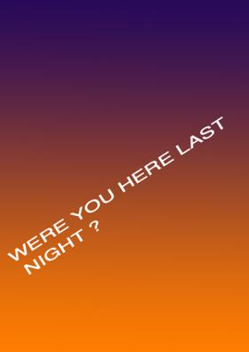 WERE YOU HERE LAST NIGHT ?
