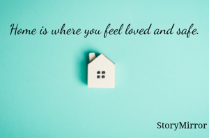 Home is where you feel loved and safe.