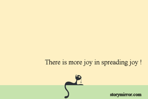 There is more joy in spreading joy !