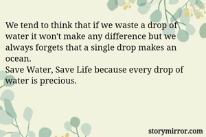 We tend to think that if we waste a drop of water it won't make any difference but we always forgets that a single drop makes an ocean. Save Water, Save Life because every drop of water is precious.