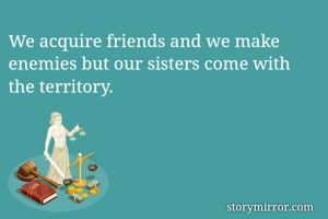 We acquire friends and we make enemies but our sisters come with the territory.