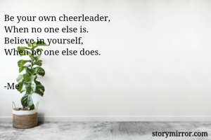 Be your own cheerleader, When no one else is. Believe in yourself, When no one else does.   -Me