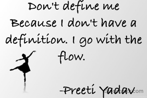Don't define me Because I don't have a definition. I go with the flow.                 -Preeti Yadav